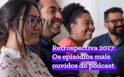 Retrospectiva 2017: Os episódios mais ouvidos do podcast