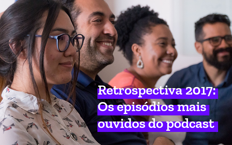 Retrospectiva 2017: Os episódios mais ouvidos do podcast