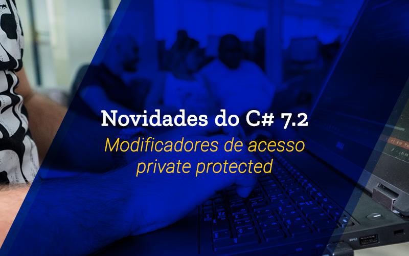 Novidades do C# 7.2: Modificadores de acesso private protected