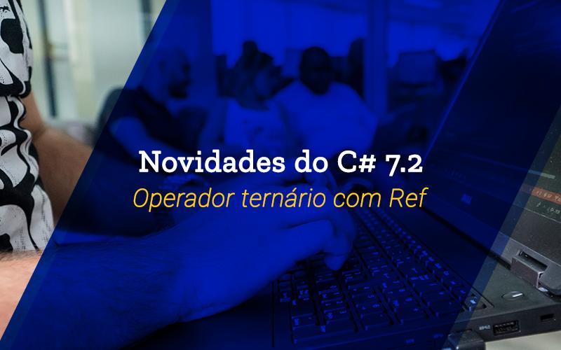 Novidades do C# 7.2: Operador ternário com ref