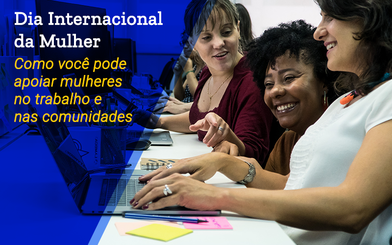 Dia Internacional da Mulher | Como você pode apoiar as mulheres no trabalho e nas comunidades?