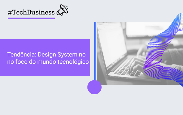 Tendência: Design System no foco do mundo tecnológico