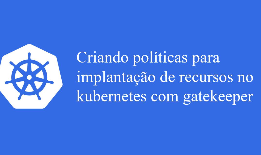 Criando políticas para implantação de recursos no kubernetes com gatekeeper